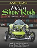 America's Wildest Show Rods of the 1960s and 1970s: Analysis and Opinions from George Barris, Darryl Starbird, Candy Joe Bailon, and Others (Cartech)