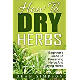 How To Dry Herbs: Beginner's Guide To Preserving Herbs And Drying Herbs (Gardening Techniques Book 3)