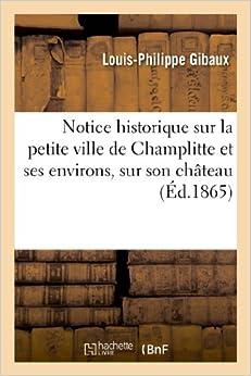 Notice Historique Sur La Petite Ville de Champlitte Et Ses Environs, Sur Son Chateau (Histoire)
