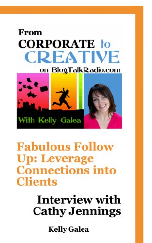 From Corporate to Creative: Fabulous Follow Up: Leverage Connections into Clients- Interview with Cathy Jennings (From Corporate to Creative with Kelly Galea Book 18)