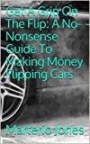 Get A Grip On The Flip: A No-Nonsense Guide To Making Money Flipping Cars
