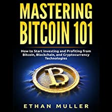 Mastering Bitcoin 101: How to Start Investing and Profiting from Bitcoin, Blockchain, and Cryptocurrency Technologies Today Audiobook by Ethan Muller Narrated by Graham King