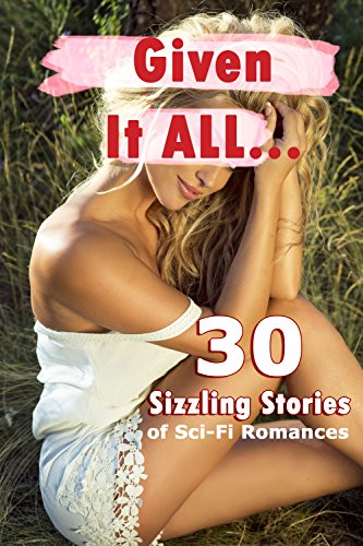 Given It All… 30 Sizzling Stories of Sci-Fi Romances