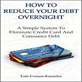 How to Reduce Your Debt Overnight: A Simple System to Eliminate Credit Card and Consumer Debt Fast
