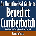 An Unauthorized Guide to Benedict Cumberbatch: A Profile of the Star of 'Sherlock' and 'Star Trek' | Malcolm Stone