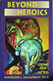 Beyond Heroics : Living Our Myths, McMurray, Madeline, 0892540311