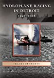 Hydroplane Racing in Detroit, 1946-2008, David D. Williams and Hydroplane and Raceboat Museum Staff, 0738560863