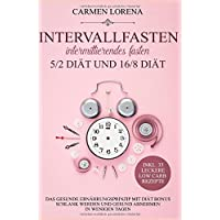 Intervallfasten - Intermittierendes Fasten: 5/2 Diät und 16/8 Diät: Das gesunde Ernährungsprinzip mit Diät Bonus - Schlank werden und gesund abnehmen in wenigen Tagen inkl. 33 leckere Low Carb Rezepte