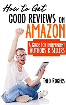 How to Get Good Reviews on Amazon: A Guide for Independent Authors & Sellers by [Rogers, Theo]
