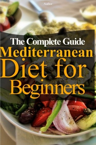 The Mediterranean Diet for Beginners: The Complete Guide - 60 Easy Recipes, Diet Meal Plan and Cookbook to Lose Weight