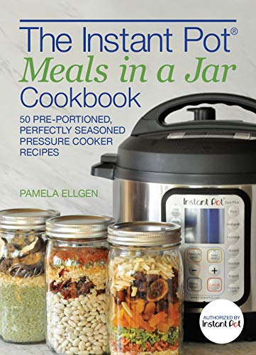 The Instant Pot® Meals in a Jar Cookbook: 50 Pre-Portioned, Perfectly Seasoned Pressure Cooker Recipes by Pamela Ellgen