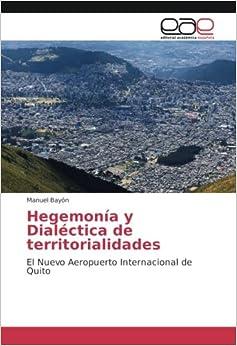 Hegemonía y Dialéctica de territorialidades: El Nuevo Aeropuerto Internacional de Quito (Spanish Edition)
