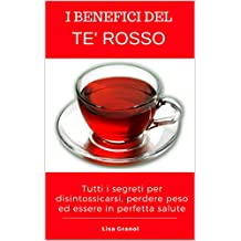I Benefici del Te' Rosso: Tutti i segreti per disintossicarsi ed essere in perfetta salute (Italian Edition)