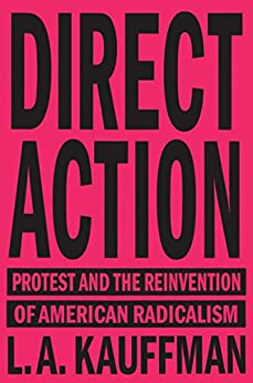Direct Action: Protest and the Reinvention of American Radicalism by [Kauffman, L.A.]