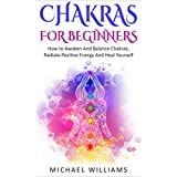 CHAKRAS: Chakras For Beginners - How to Awaken And Balance Chakras, Radiate Positive Energy And Heal Yourself (FREE Bonus Included) (Chakras, Chakras For Beginners, Awaken Chakras, Third Eye)