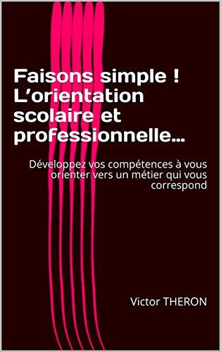 Faisons simple ! L'orientation scolaire et professionnelle…: Développez vos compétences à vous orienter vers un métier qui vous correspond (French Edition)