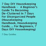 7 Day DIY Housekeeping Handbook: A Beginner's Guide to Becoming De-Cluttered in 7 Days for Disorganized People |  7 Day Guides