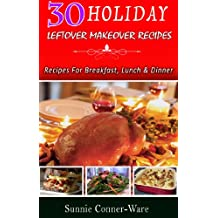 30 Holiday Leftover Makeover Recipes : Recipes For Breakfast, Lunch and Dinner (Holiday Leftover Recipes Book 1)