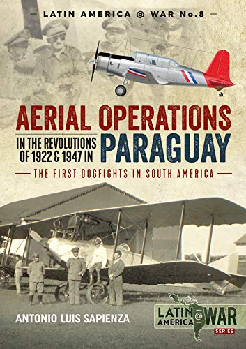 Aerial Operations in the Revolutions of 1922 and 1947 in Paraguay: The First Dogfights in South America (Latin America@War)