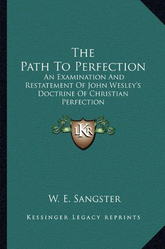 The Path To Perfection: An Examination And Restatement Of John Wesley's Doctrine Of Christian Perfection