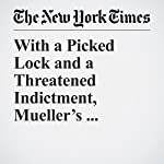 With a Picked Lock and a Threatened Indictment, Mueller's Inquiry Sets a Tone | Sharon Lafraniere,Matt Apuzzo,Adam Goldman