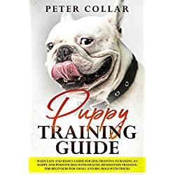 Puppy Training Guide: Made Easy and Basics Guide for Dog Training to Raising an Happy and Positive Dog with Health. Revolution Training for Beginners for Small and Big Dogs with Some Tricks.