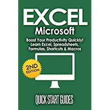 EXCEL: 2nd Edition! Microsoft - Boost Your Productivity Quickly! Learn Excel, Spreadsheets, Formulas, Shortcuts, Macros (Learn Excel, Excel Shortcuts, ... Office, MS Excel, Spreadsheets Book 1)