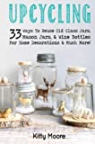 33 Craft Ideas REVEALED That Take All Your Old Mason Jars, Glasses, & Wine Bottles and Turn Them Into Usable Decorations & Much More!From the Best Selling Arts & Crafts Writer, Kitty Moore, comes Upcycling Jars & Bottles: 33 W...
