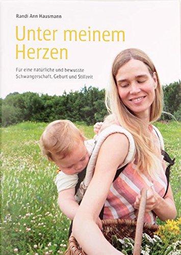 Unter meinem Herzen: Für eine natürliche und bewusste Schwangerschaft, Geburt und Stillzeit