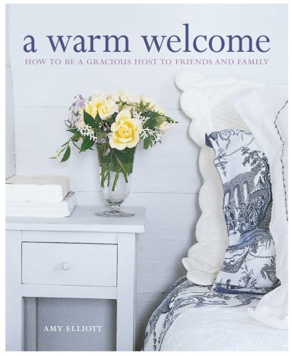 A Warm Welcome: How to Be a Gracious Host to Friends and Family by Amy Elliott