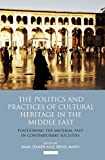 The Politics and Practices of Cultural Heritage in the Middle East: Positioning the Material Past in Contemporary Societies (Library of Modern Middle East Studies)