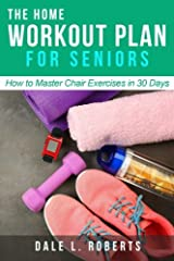 The Home Workout Plan for Seniors: How to Master Chair Exercises in 30 Days Paperback