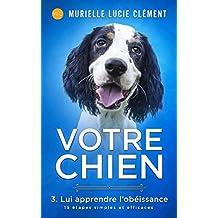 Votre chien 3. Lui apprendre l'obéissance: 15 étapes simples et efficaces (French Edition)