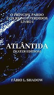 ATLÂNTIDA (Water Edition): O Príncipe Pardo e os Reinos Perdidos - Livro I