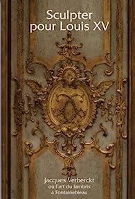 Sculpter pour Louis XV : Jacques Verberckt (1704-1771) ou l'art du lambris à Fontainebleau par Xavier Salmon