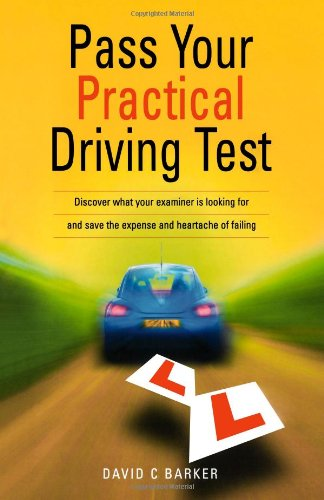 Pass Your Practical Driving Test: Discover what your examiner is looking for and save the expense and heartache of failing