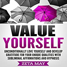 Value Yourself: Unconditionally Love Yourself and Develop Gratitude for Your Unique Qualities with Subliminal Affirmations and Hypnosis Audiobook by Zeta May Narrated by Infinity Productions