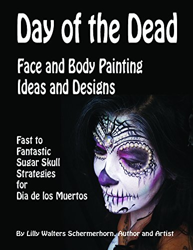 Day of the Dead Face and Body Painting Ideas and Designs: Fast to Fantastic Sugar Skulls Strategies