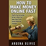 How To Make Money Online Fast: Step By Step Instructions On How To Work From Home Using Proven Internet Marketing Strategies | Argena Olivis