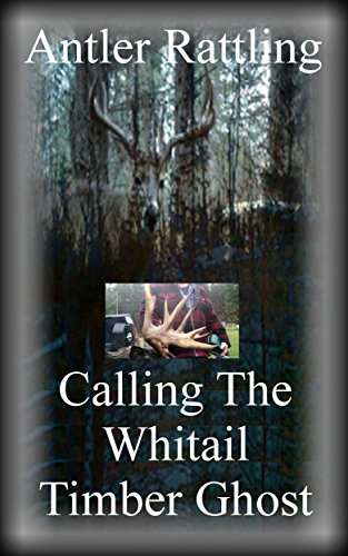 Antler Rattling: Calling The Whitetail Timber Ghost