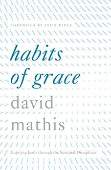 Habits of Grace: Enjoying Jesus through the Spiritual Disciplines by [Mathis, David]