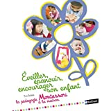 Éveiller, épanouir, encourager son enfant: La pédagogie Montessori à la maison