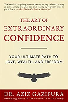 The Art of Extraordinary Confidence: Your Ultimate Path To Love, Wealth, and Freedom by [Gazipura PsyD, Dr Aziz]