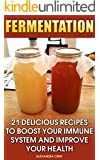 Fermentation: 21 Delicious Recipes To Boost Your Immune System And Improve Your Health. Mouth-Watering And Savory With Every Crisp Bite: (Fermented Foods, ... Crock, Katz Fermentation, Fermented Beets))