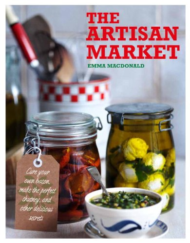 Download The Artisan Market: Cure Your Own Bacon, Make the Perfect Chutney, and Other Delicious Secrets pdf epub