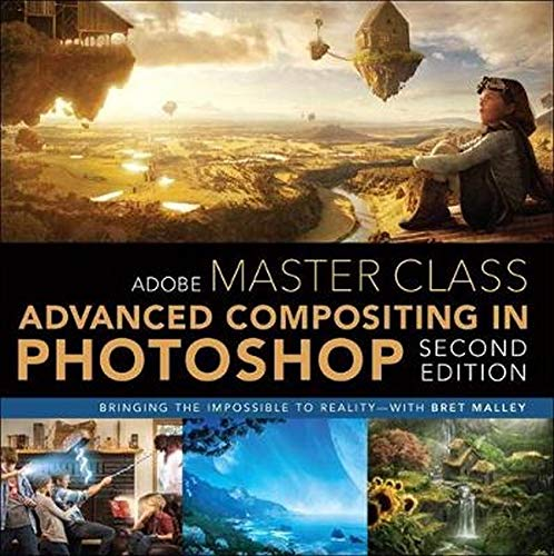 Adobe Master Class: Advanced Compositing in Adobe Photoshop CC: Bringing the Impossible to Reality -- with Bret Malley (2nd Edition) (The Art And Science Of Digital Compositing)