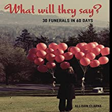 What Will They Say? 30 Funerals in 60 Days Audiobook by Allison Clarke Narrated by Allison Clarke