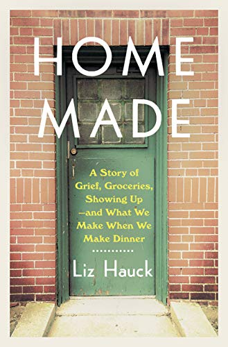 Book Cover: Home Made: A Story of Grief, Groceries, Showing Up--and What We Make When We Make Dinner