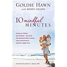10 Mindful Minutes: Giving our children - and ourselves - the skills to reduce stress and anxiety for healthier, happier lives by Goldie Hawn (2012-03-01)