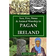 Sun, Fire, Stone & Animal Worship in Pagan Ireland